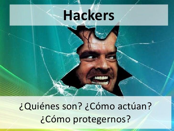 Hackers¿Quiénes son? ¿Cómo actúan?    ¿Cómo protegernos?