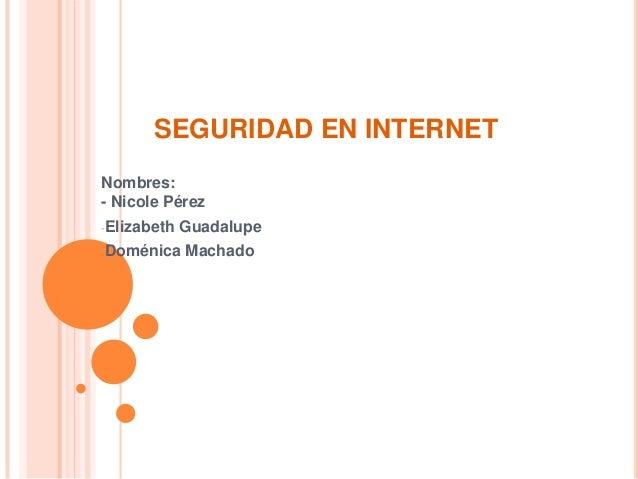 SEGURIDAD EN INTERNET Nombres: - Nicole Pérez -Elizabeth  Guadalupe  -Doménica  Machado