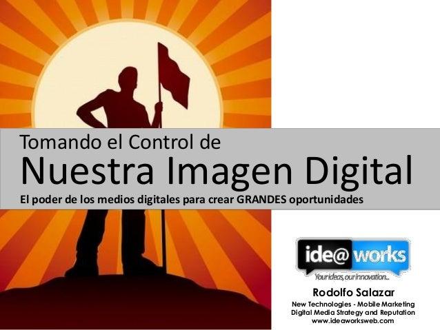 Tomando el Control de  Nuestra Imagen Digital El poder de los medios digitales para crear GRANDES oportunidades  Rodolfo S...