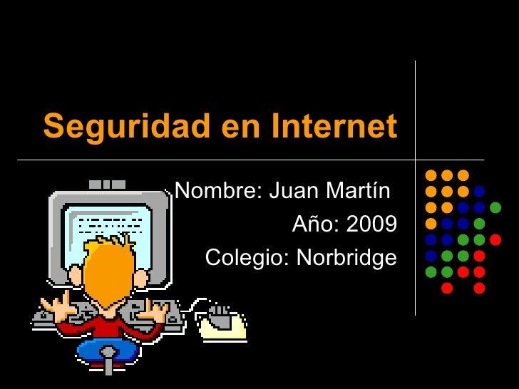 Seguridad en Internet Nombre: Juan Martín  Año: 2009 Colegio: Norbridge