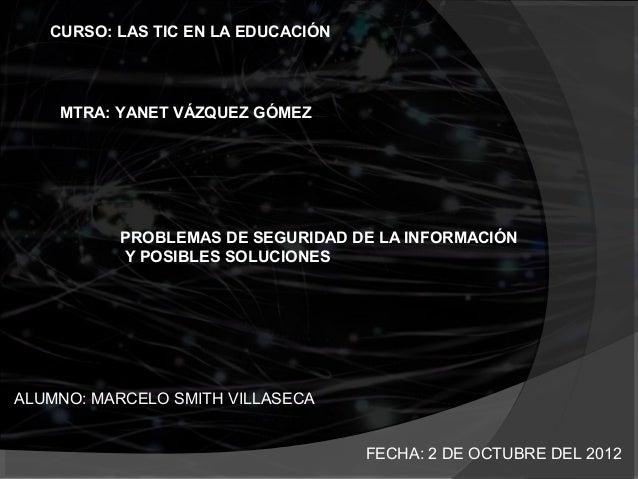 CURSO: LAS TIC EN LA EDUCACIÓN    MTRA: YANET VÁZQUEZ GÓMEZ          PROBLEMAS DE SEGURIDAD DE LA INFORMACIÓN          Y P...