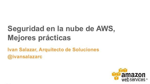 Seguridad en la nube de AWS, Mejores prácticas Ivan Salazar, Arquitecto de Soluciones @ivansalazarc