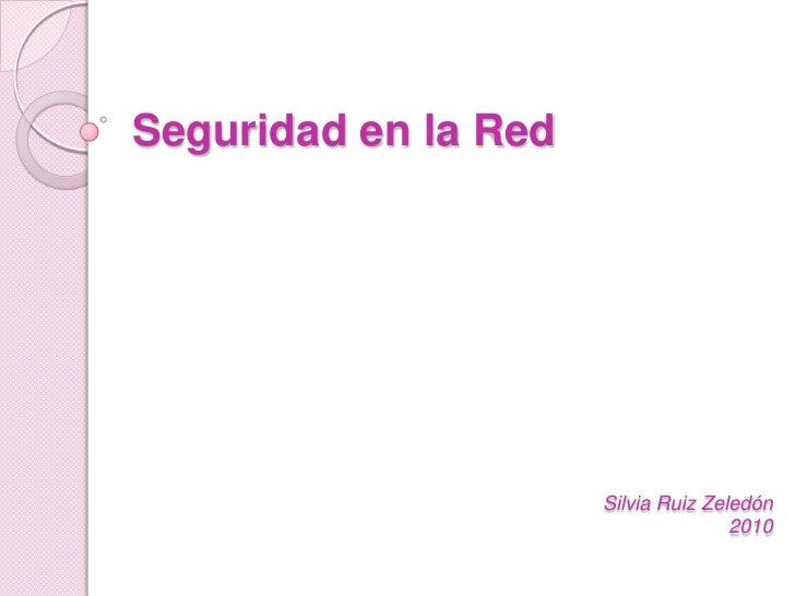 Seguridad en la Red<br />Silvia Ruiz Zeledón2010<br />
