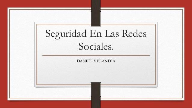 Seguridad En Las Redes  Sociales.  DANIEL VELANDIA
