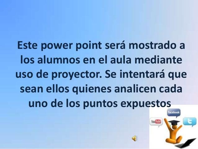 Este power point será mostrado a los alumnos en el aula medianteuso de proyector. Se intentará que sean ellos quienes anal...
