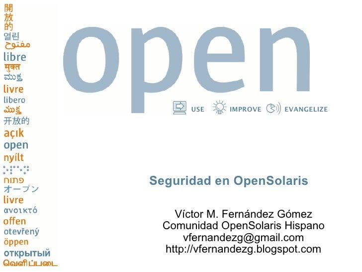 USE    IMPROVE    EVANGELIZE     Seguridad en OpenSolaris     Víctor M. Fernández Gómez  Comunidad OpenSolaris Hispano    ...