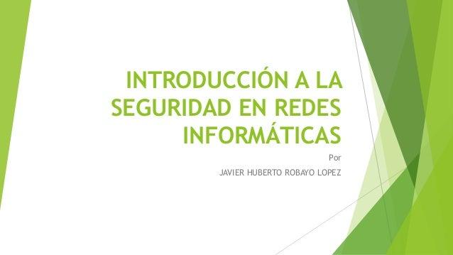INTRODUCCIÓN A LA SEGURIDAD EN REDES INFORMÁTICAS Por JAVIER HUBERTO ROBAYO LOPEZ
