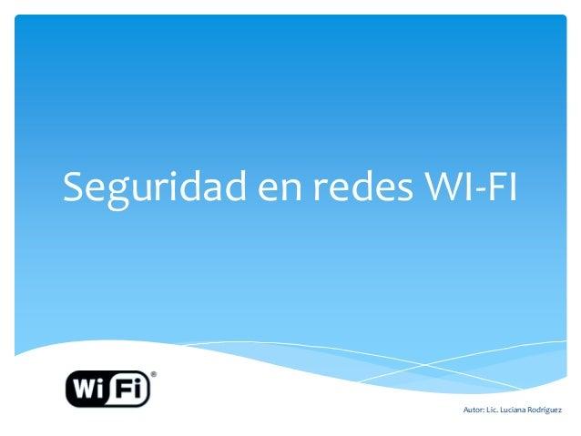 Seguridad en redes WI-FI  Autor: Lic. Luciana Rodríguez