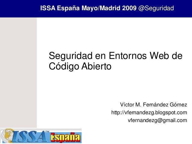 ISSA España Mayo/Madrid 2009 @Seguridad  Seguridad en Entornos Web de  Código Abierto                        Víctor M. Fer...
