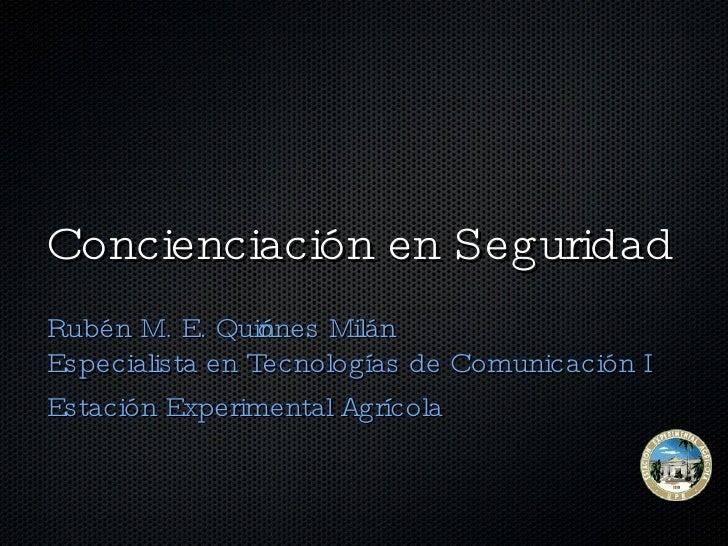 Concienciación en Seguridad  <ul><li>Rubén M. E. Quiñones Milán Especialista en Tecnologías de Comunicación I </li></ul><u...