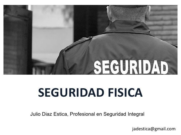 SEGURIDAD FISICAJulio Diaz Estica, Profesional en Seguridad Integral                                              jadestic...