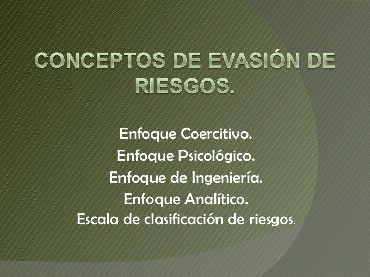 Enfoque Coercitivo. Enfoque Psicológico. Enfoque de Ingeniería. Enfoque Analítico. Escala de clasificación de riesgos .