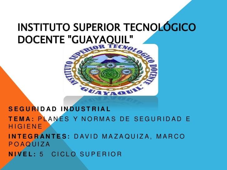 """INSTITUTO SUPERIOR TECNOLÓGICO   DOCENTE """"GUAYAQUIL""""SEGURIDAD INDUSTRIALTEMA: PLANES Y NORMAS DE SEGURIDAD EHIGIENEI N T E..."""