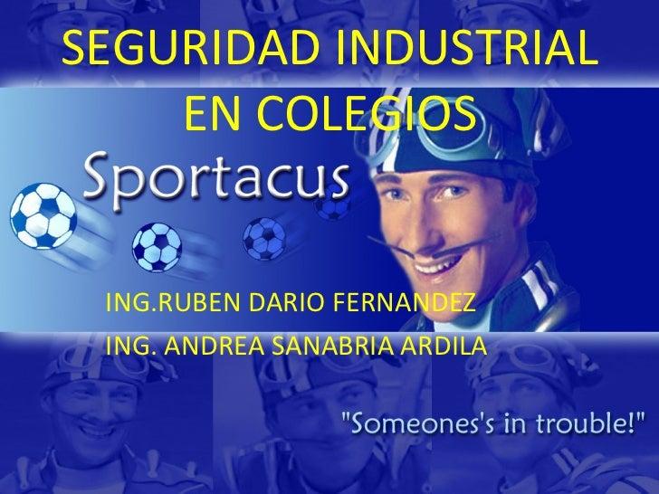 SEGURIDAD INDUSTRIAL EN COLEGIOS ING.RUBEN DARIO FERNANDEZ ING. ANDREA SANABRIA ARDILA