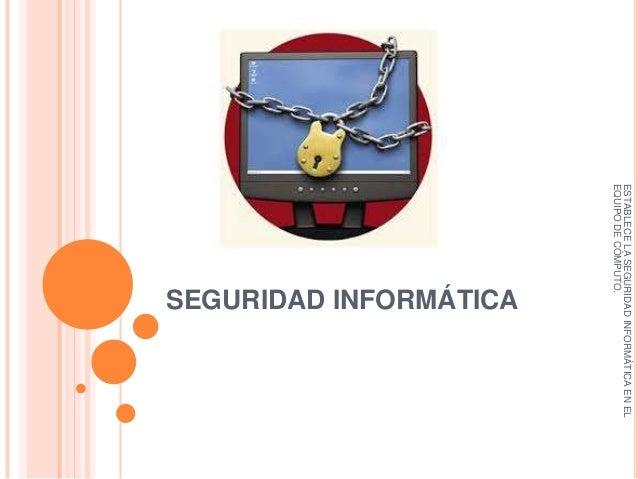 ESTABLECE LA SEGURIDAD INFORMÁTICA EN EL EQUIPO DE CÓMPUTO.  SEGURIDAD INFORMÁTICA