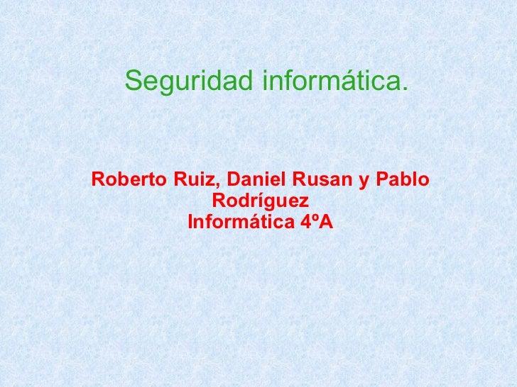 Seguridad informática. Roberto Ruiz, Daniel Rusan y Pablo Rodríguez Informática 4ºA