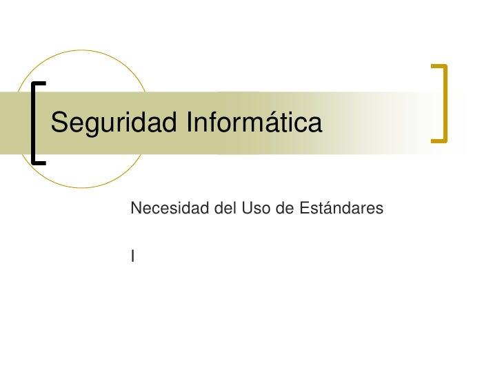 SeguridadInformática<br />Necesidad del Uso de Estándares<br />I<br />