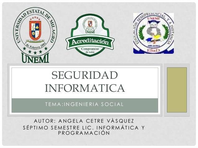 SEGURIDAD      INFORMATICA      TEMA:INGENIERIA SOCIAL   AUTOR: ANGELA CETRE VÀSQUEZSÉPTIMO SEMESTRE LIC. INFORMÁTICA Y   ...