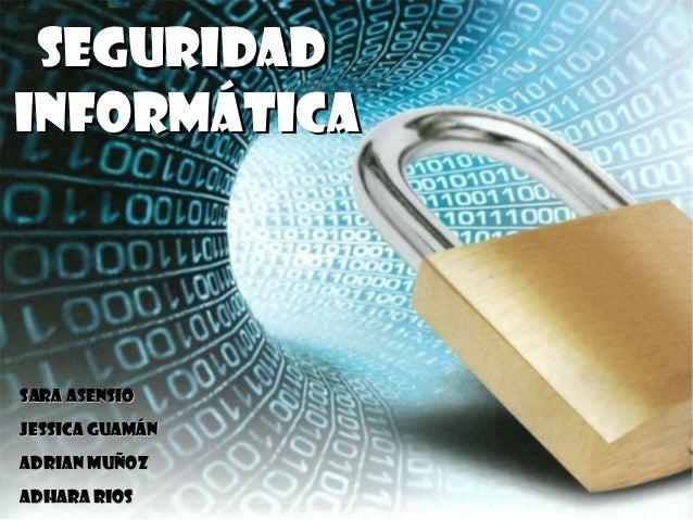 SeguridadInformáticaSara AsensioJessica GuamánAdrian MuñozAdhara Rios