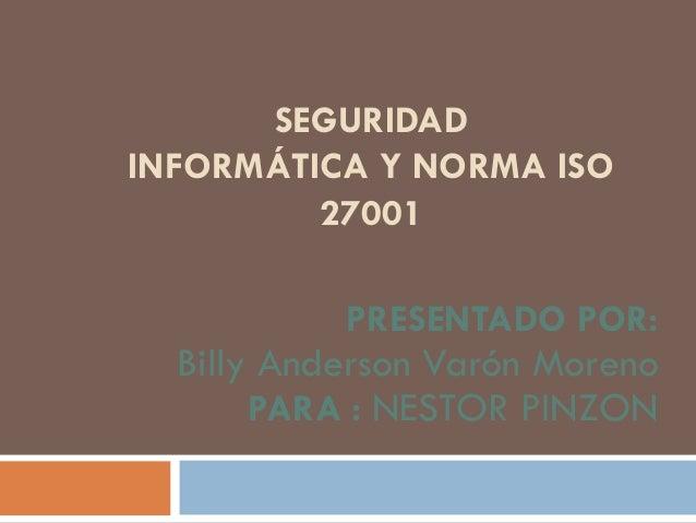 SEGURIDAD INFORMÁTICA Y NORMA ISO 27001 PRESENTADO POR: Billy Anderson Varón Moreno PARA : NESTOR PINZON