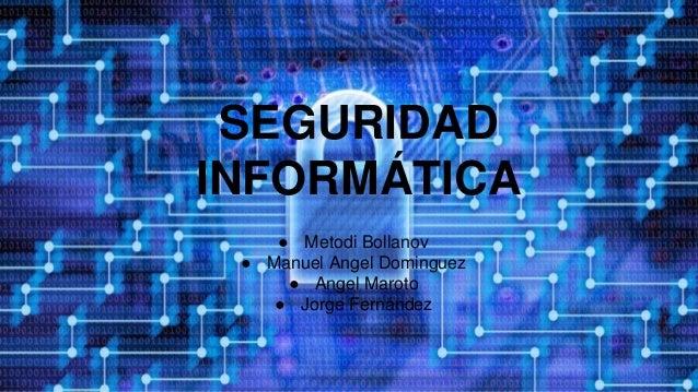 SEGURIDAD INFORMÁTICA ● Metodi Bollanov ● Manuel Angel Dominguez ● Angel Maroto ● Jorge Fernández