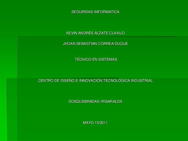 SEGURIDAD INFORMATICA<br /><br /><br />KEVIN ANDRÉS ÁLZATE CLAVIJO<br /><br />JHOAN SEBASTIAN CORREA DUQUE<br /><br />...