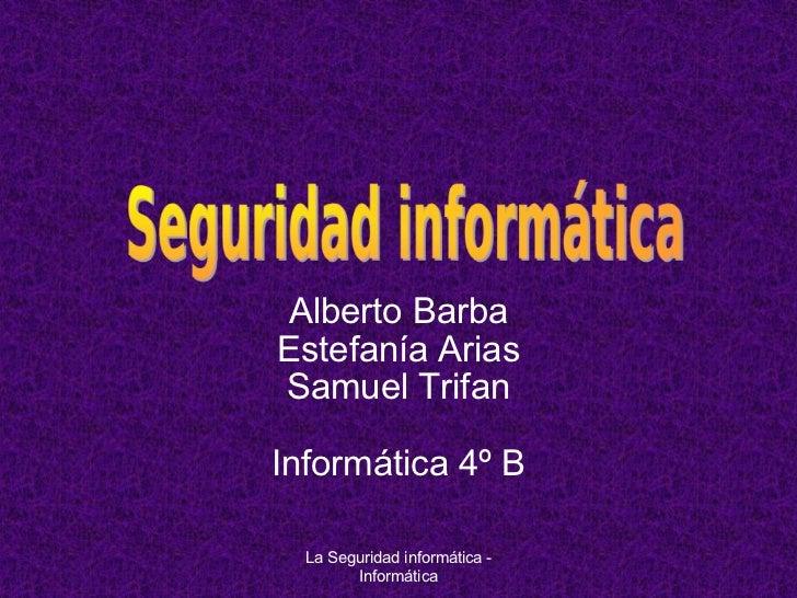 Alberto Barba Estefanía Arias Samuel Trifan Informática 4º B La Seguridad informática - Informática