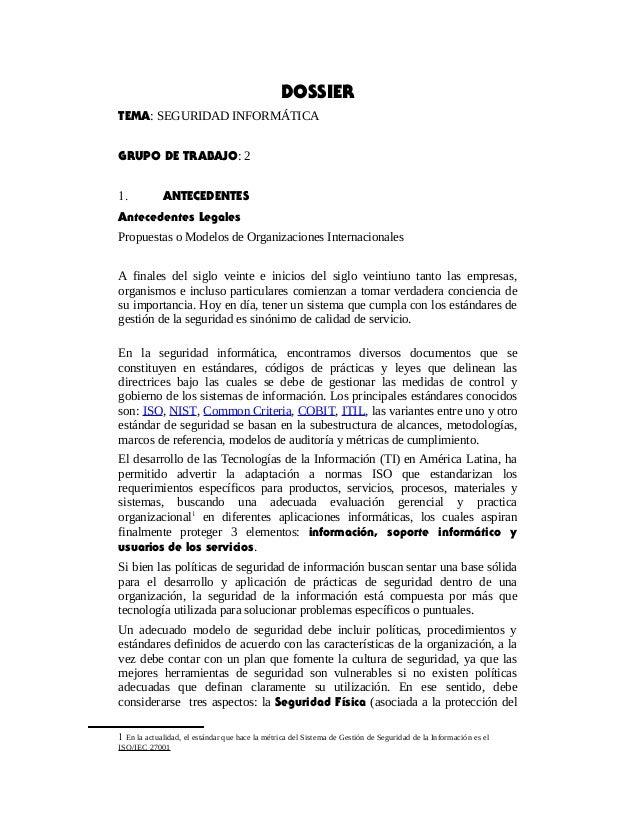 DOSSIER TEMA: SEGURIDAD INFORMÁTICA GRUPO DE TRABAJO: 2 1. ANTECEDENTES Antecedentes Legales Propuestas o Modelos de Organ...