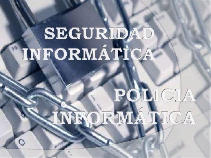 SEGURIDAD INFORMÁTICA<br />POLICIA<br />INFORMÁTICA<br />