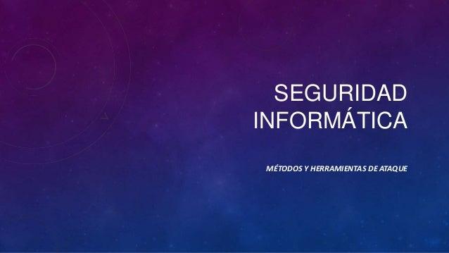 SEGURIDAD INFORMÁTICA MÉTODOS Y HERRAMIENTAS DE ATAQUE