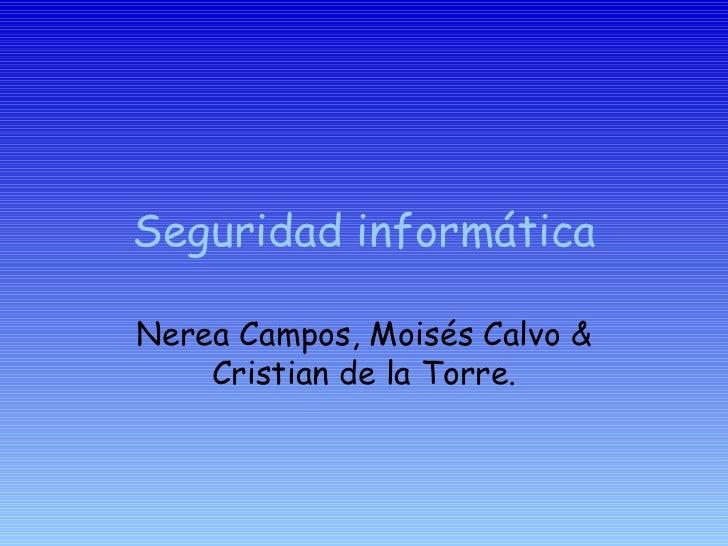 Seguridad informática Nerea Campos, Moisés Calvo & Cristian de la Torre.