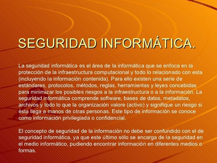 SEGURIDAD INFORMÁTICA. La seguridad informática es el área de la informática que se enfoca en la protección de la infraest...