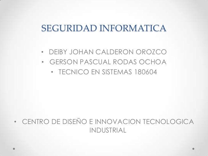 SEGURIDAD INFORMATICA<br />DEIBY JOHAN CALDERON OROZCO<br />GERSON PASCUAL RODAS OCHOA<br />TECNICO EN SISTEMAS 180604<br ...