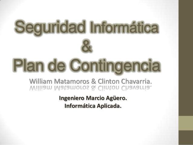 Seguridad Informática         &Plan de Contingencia  William Matamoros & Clinton Chavarria.           Ingeniero Marcio Agü...