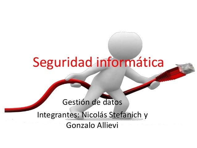 Seguridad informática Gestión de datos Integrantes: Nicolás Stefanich y Gonzalo Allievi