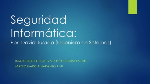 Seguridad Informática: Por: David Jurado (Ingeniero en Sistemas) INSTITUCIÓN EDUCATIVA JOSÉ CELESTINO MUTIS MATEO GARCIA N...