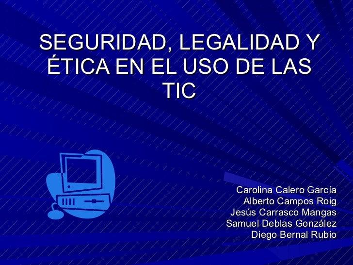 SEGURIDAD, LEGALIDAD Y ÉTICA EN EL USO DE LAS TIC Carolina Calero García Alberto Campos Roig Jesús Carrasco Mangas Samuel ...