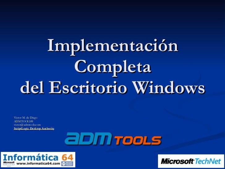 Implementación Completa del Escritorio Windows Victor M. de Diego ADMTOOLS® [email_address] ScriptLogic Desktop Authority