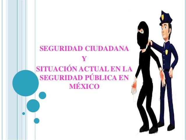 SEGURIDAD CIUDADANA  Y  SITUACIÓN ACTUAL EN LA  SEGURIDAD PÚBLICA EN  MÉXICO