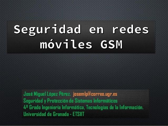 Security in GSM   ---  Seguridad redes GSM  -- Seguridad en Sistemas de Información -- UGR-ETSIIT