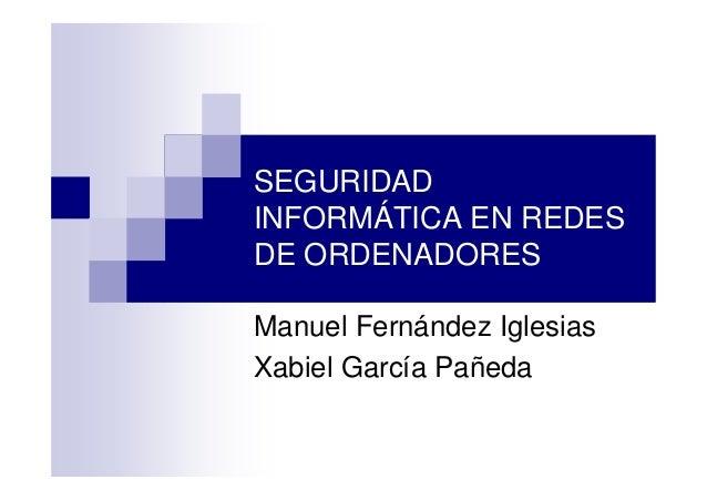 SEGURIDAD INFORMÁTICA EN REDES DE ORDENADORES Manuel Fernández Iglesias Xabiel García Pañeda