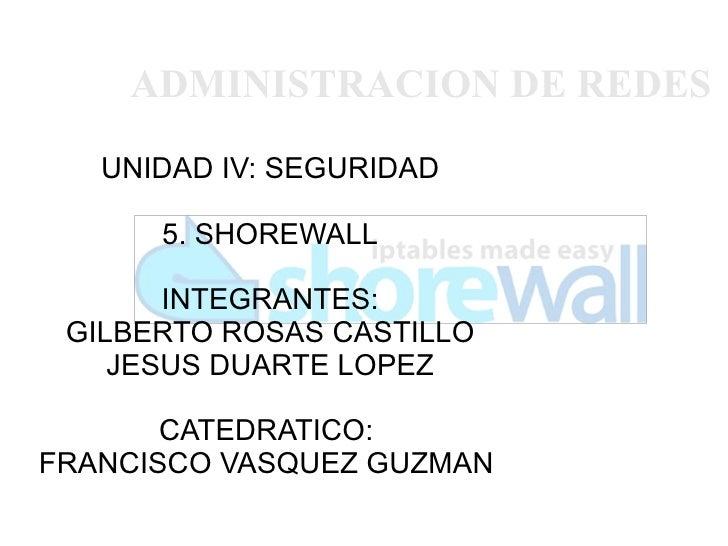ADMINISTRACION DE REDES   UNIDAD IV: SEGURIDAD      5. SHOREWALL       INTEGRANTES: GILBERTO ROSAS CASTILLO    JESUS DUART...