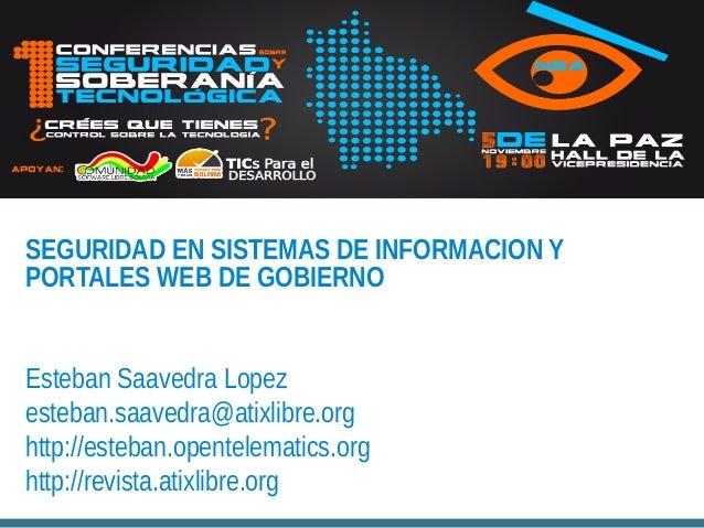 SEGURIDAD EN SISTEMAS DE INFORMACION Y PORTALES WEB DE GOBIERNO Esteban Saavedra Lopez esteban.saavedra@atixlibre.org http...