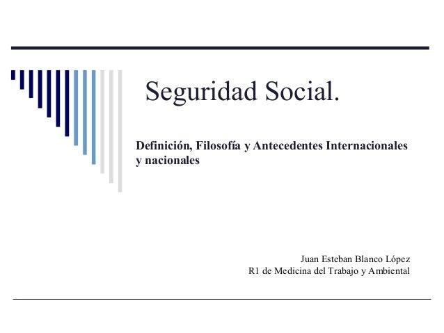 Seguridad Social. Definición, Filosofía y Antecedentes Internacionales y nacionales Juan Esteban Blanco López R1 de Medici...