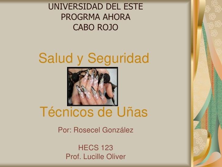 UNIVERSIDAD DEL ESTE<br />PROGRMA AHORA<br />CABO ROJO<br />Salud y Seguridad<br />Técnicos de Uñas<br />Por: Rosecel Gonz...