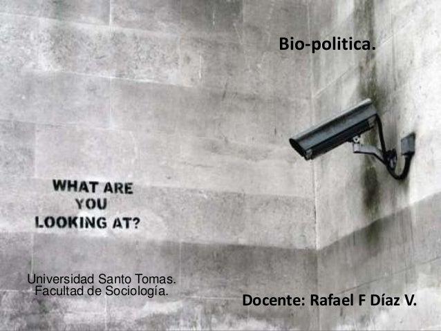 Bio-politica. Docente: Rafael F Díaz V. Universidad Santo Tomas. Facultad de Sociología.