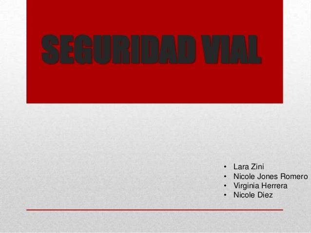 SEGURIDAD VIAL           •   Lara Zini           •   Nicole Jones Romero           •   Virginia Herrera           •   Nico...
