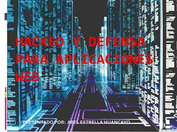 HACKEO Y DEFENSA PARA APLICACIONES WEB<br />PRESENTADO POR:  ABEL ESTRELLA HUANCAYO<br />