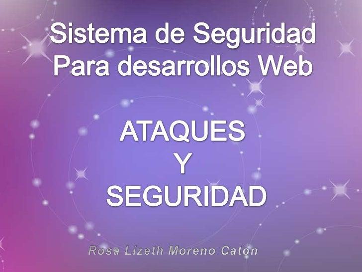 Sistema de Seguridad<br />Para desarrollos Web<br />ATAQUES<br />Y<br /> SEGURIDAD<br />Rosa Lizeth Moreno Catón<br />