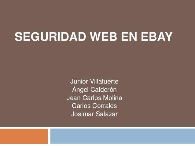 SEGURIDAD WEB EN EBAY Junior Villafuerte Ángel Calderón Jean Carlos Molina Carlos Corrales Josimar Salazar